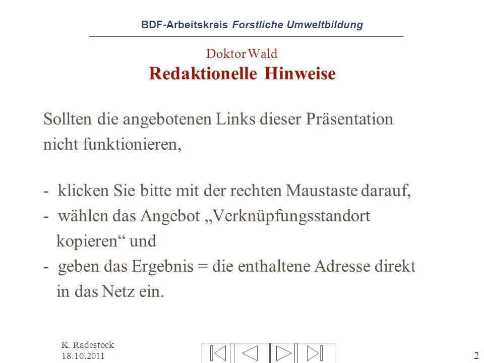 BDF-Arbeitskreis Forstliche Umweltbildung K. Radestock 18.10.2011 2 Doktor Wald Redaktionelle Hinweise Sollten die angebotenen Links dieser Präsentati
