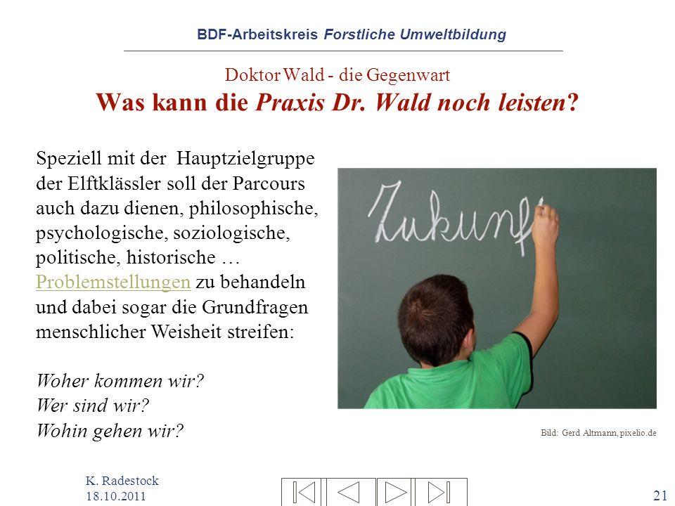 BDF-Arbeitskreis Forstliche Umweltbildung K. Radestock 18.10.2011 21 Doktor Wald - die Gegenwart Was kann die Praxis Dr. Wald noch leisten? Bild: Gerd