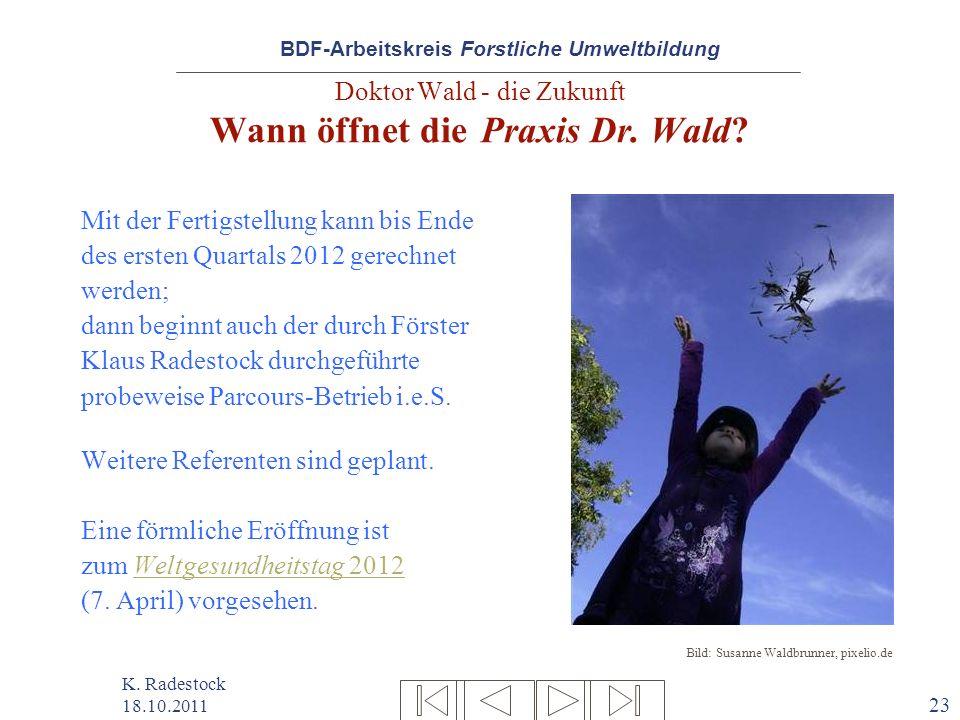 BDF-Arbeitskreis Forstliche Umweltbildung K. Radestock 18.10.2011 23 Doktor Wald - die Zukunft Wann öffnet die Praxis Dr. Wald? Mit der Fertigstellung
