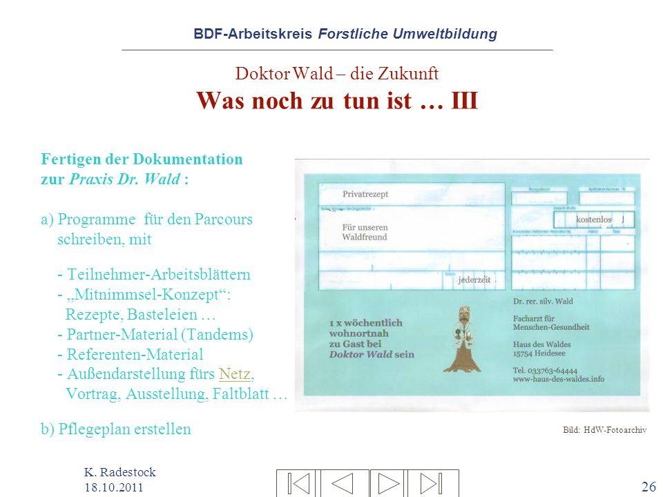 BDF-Arbeitskreis Forstliche Umweltbildung K. Radestock 18.10.2011 26 Doktor Wald – die Zukunft Was noch zu tun ist … III Fertigen der Dokumentation zu