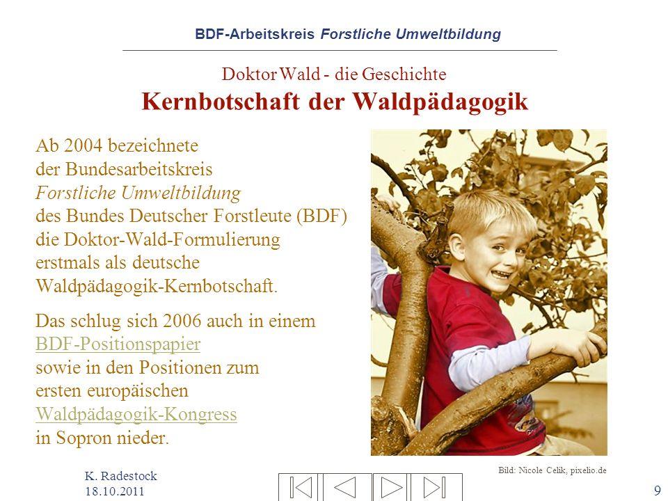 BDF-Arbeitskreis Forstliche Umweltbildung K. Radestock 18.10.2011 9 Doktor Wald - die Geschichte Kernbotschaft der Waldpädagogik Ab 2004 bezeichnete d