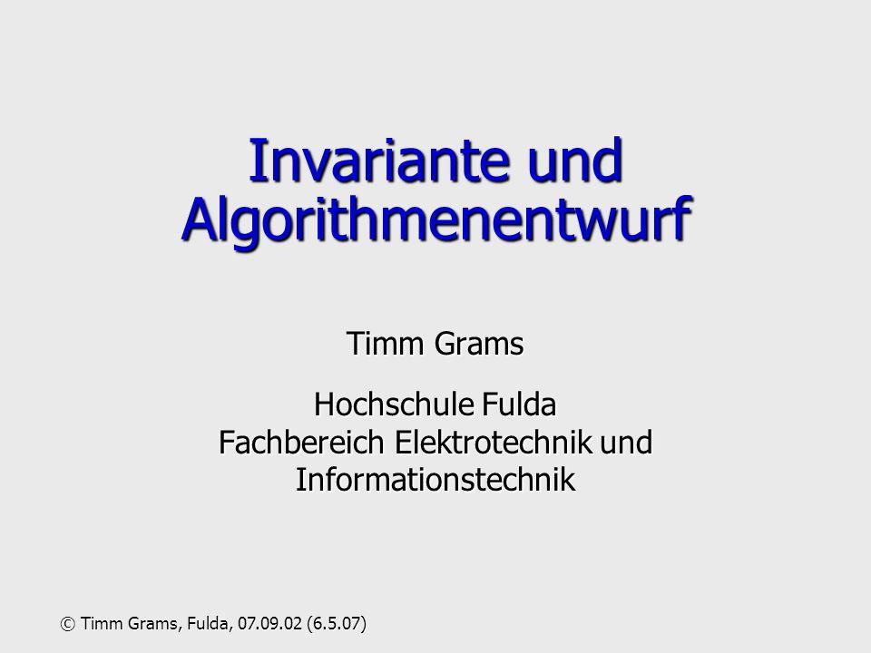 Invariante und Algorithmenentwurf Timm Grams Hochschule Fulda Fachbereich Elektrotechnik und Informationstechnik © Timm Grams, Fulda, 07.09.02 (6.5.07