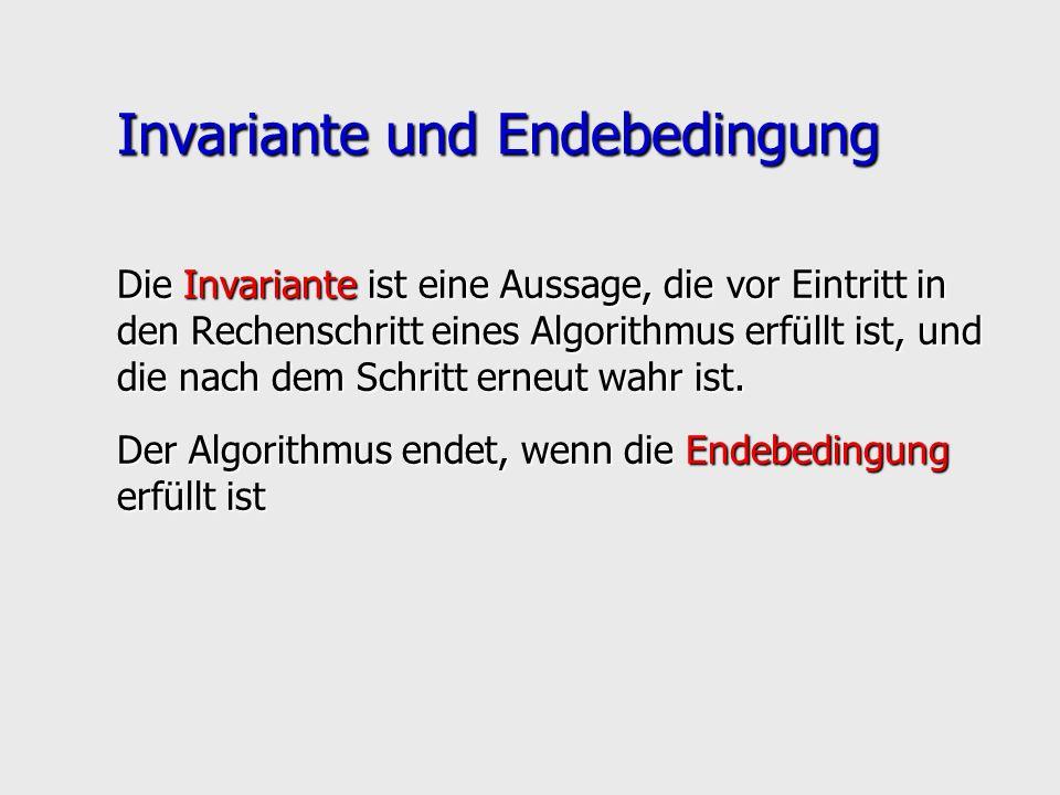 Invariante und Endebedingung Die Invariante ist eine Aussage, die vor Eintritt in den Rechenschritt eines Algorithmus erfüllt ist, und die nach dem Sc