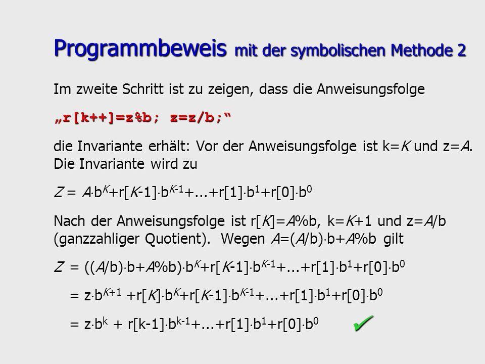 Programmbeweis mit der symbolischen Methode 2 Im zweite Schritt ist zu zeigen, dass die Anweisungsfolge r[k++]=z%b; z=z/b; die Invariante erhält: Vor
