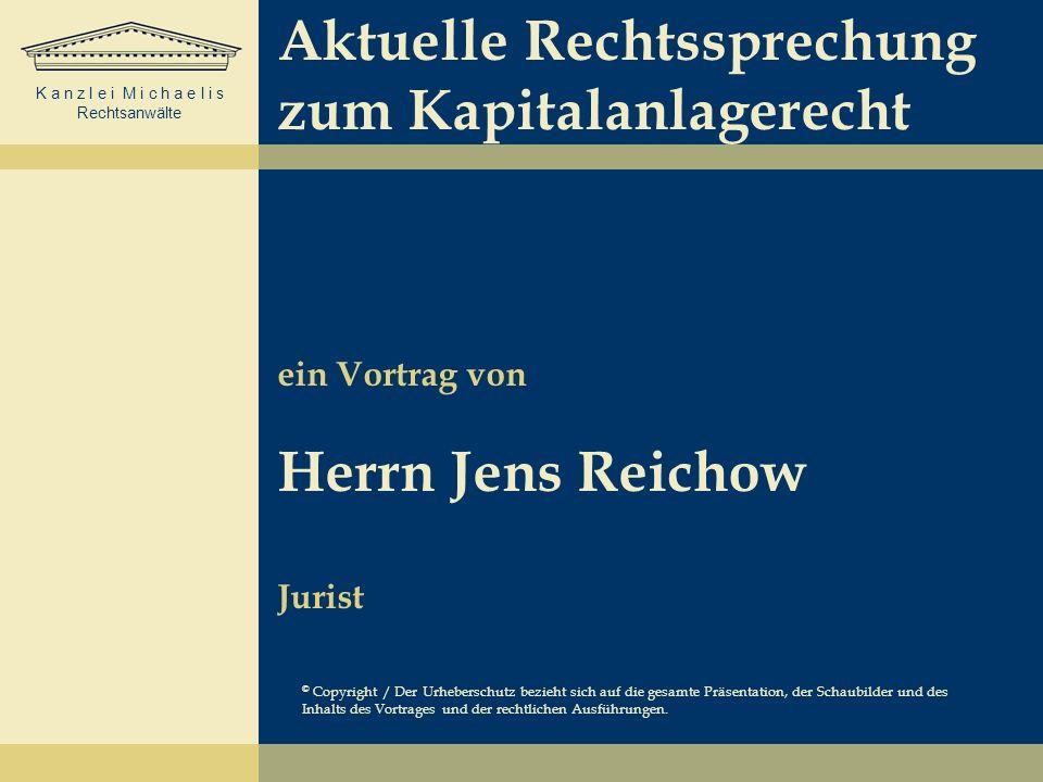 K a n z l e i M i c h a e l i s Rechtsanwälte Aktuelle Rechtssprechung zum Kapitalanlagerecht ein Vortrag von Herrn Jens Reichow Jurist © Copyright /