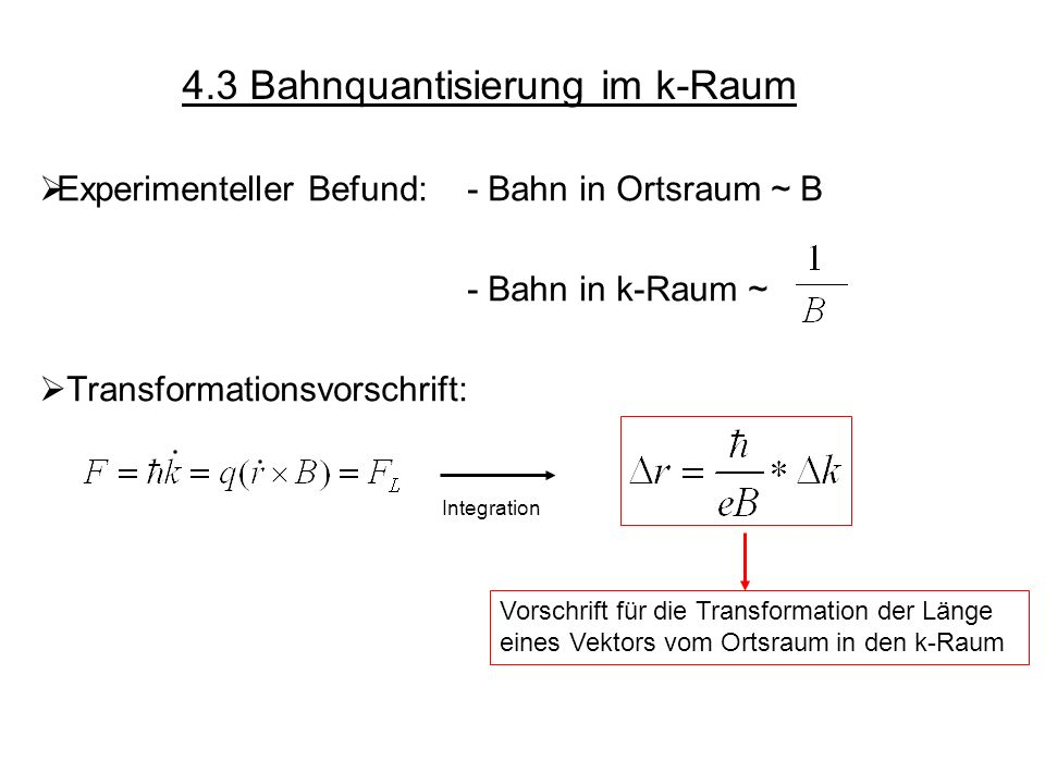 4.3 Bahnquantisierung im k-Raum Experimenteller Befund: - Bahn in Ortsraum ~ B - Bahn in k-Raum ~ Transformationsvorschrift: Integration Vorschrift fü