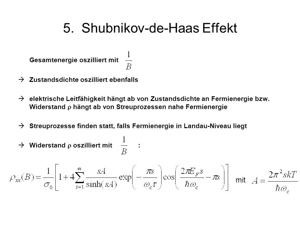 5. Shubnikov-de-Haas Effekt Gesamtenergie oszilliert mit Zustandsdichte oszilliert ebenfalls elektrische Leitfähigkeit hängt ab von Zustandsdichte an