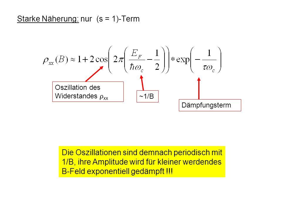 Starke Näherung: nur (s = 1)-Term Oszillation des Widerstandes xx ~1/B Dämpfungsterm Die Oszillationen sind demnach periodisch mit 1/B, ihre Amplitude