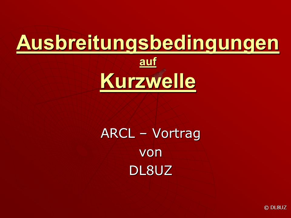 Ausbreitungsbedingungen auf Kurzwelle ARCL – Vortrag vonDL8UZ © DL8UZ © DL8UZ
