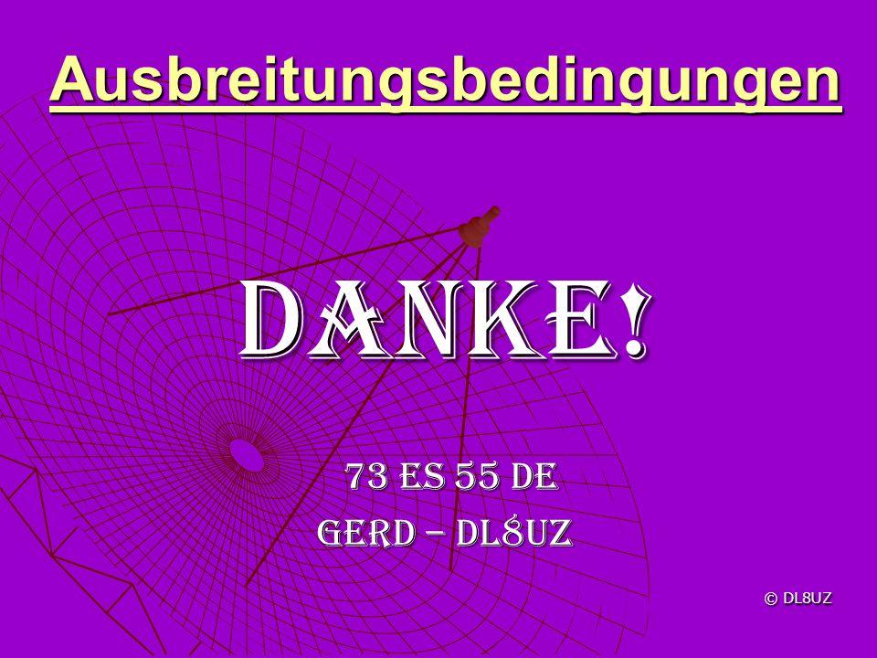 Ausbreitungsbedingungen Danke! 73 es 55 de 73 es 55 de Gerd – DL8uz © DL8UZ © DL8UZ