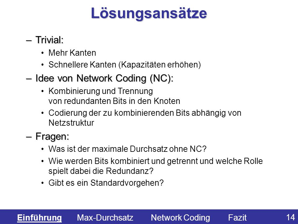 14 –Trivial: Mehr Kanten Schnellere Kanten (Kapazitäten erhöhen) –Idee von Network Coding (NC): Kombinierung und Trennung von redundanten Bits in den