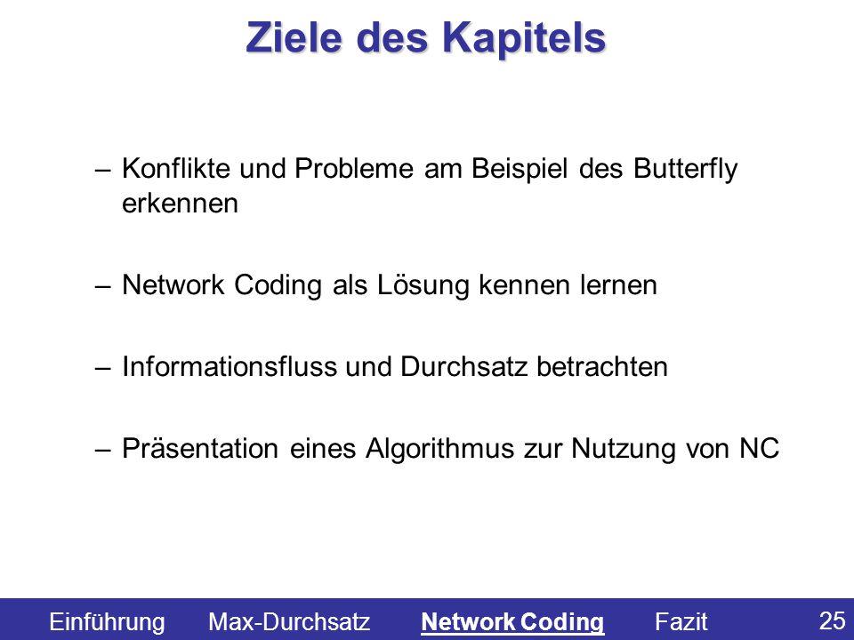 25 –Konflikte und Probleme am Beispiel des Butterfly erkennen –Network Coding als Lösung kennen lernen –Informationsfluss und Durchsatz betrachten –Pr