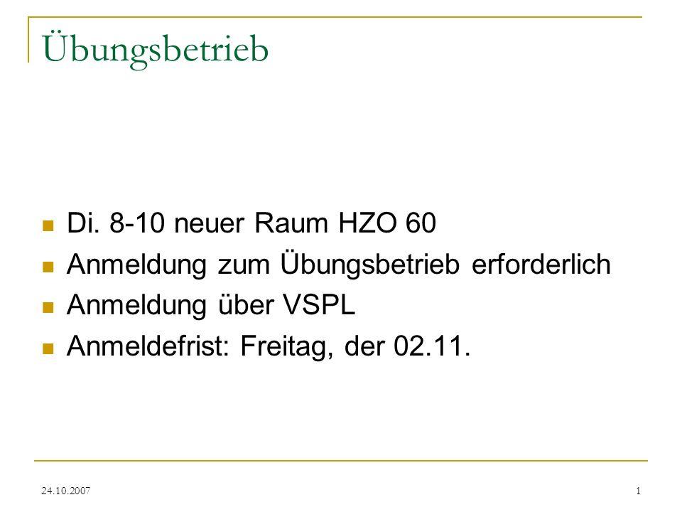 24.10.20071 Übungsbetrieb Di. 8-10 neuer Raum HZO 60 Anmeldung zum Übungsbetrieb erforderlich Anmeldung über VSPL Anmeldefrist: Freitag, der 02.11. Te