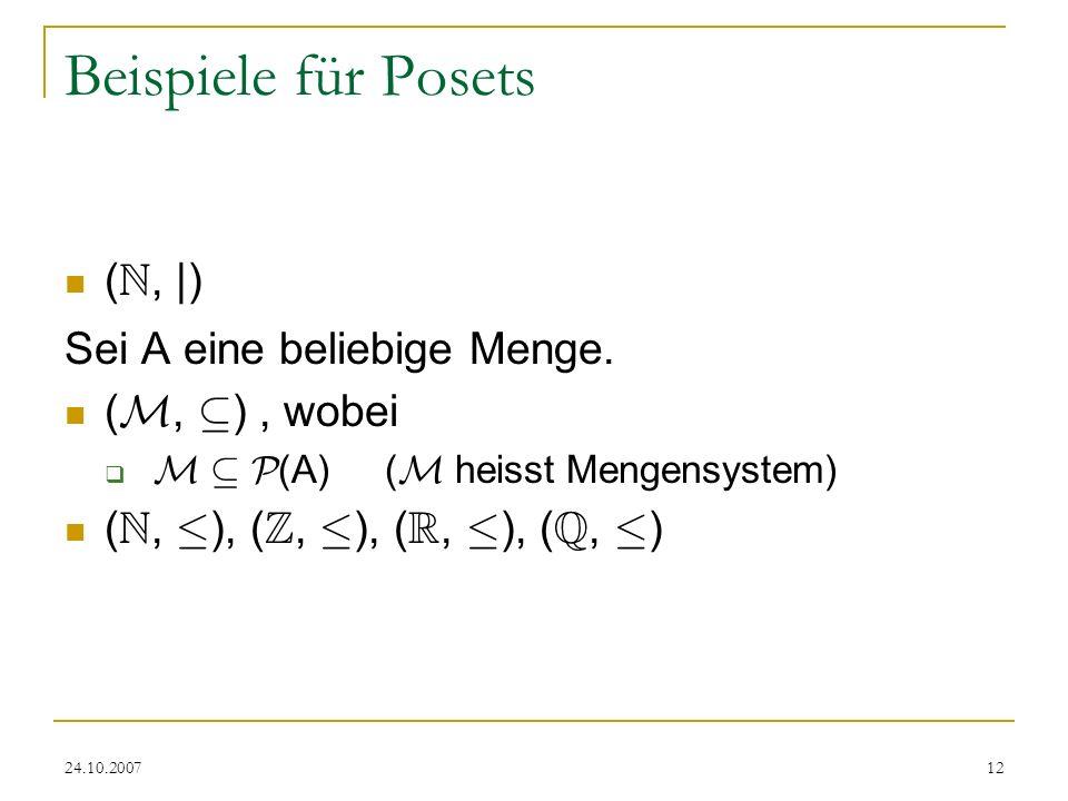 24.10.200712 Beispiele für Posets ( N, |) Sei A eine beliebige Menge. ( M, µ ), wobei M µ P (A) ( M heisst Mengensystem) ( N, · ), ( Z, · ), ( R, · ),