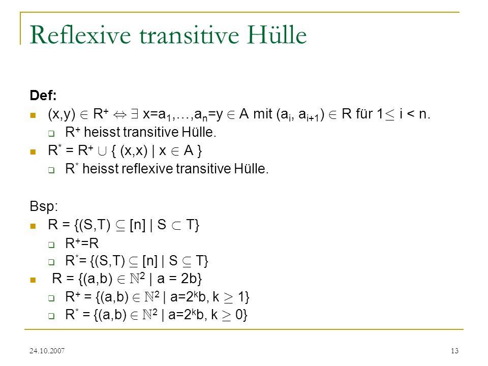 24.10.200713 Reflexive transitive Hülle Def: (x,y) 2 R +, 9 x=a 1,…,a n =y 2 A mit (a i, a i+1 ) 2 R für 1 · i < n. R + heisst transitive Hülle. R * =