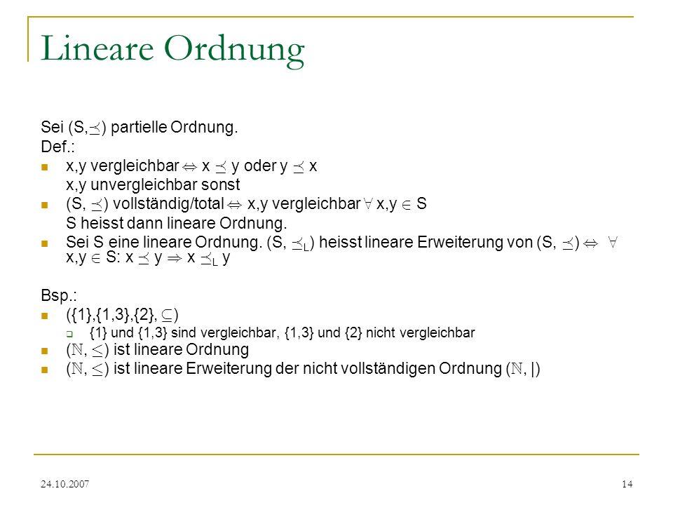 24.10.200714 Lineare Ordnung Sei (S, ¹ ) partielle Ordnung. Def.: x,y vergleichbar, x ¹ y oder y ¹ x x,y unvergleichbar sonst (S, ¹ ) vollständig/tota