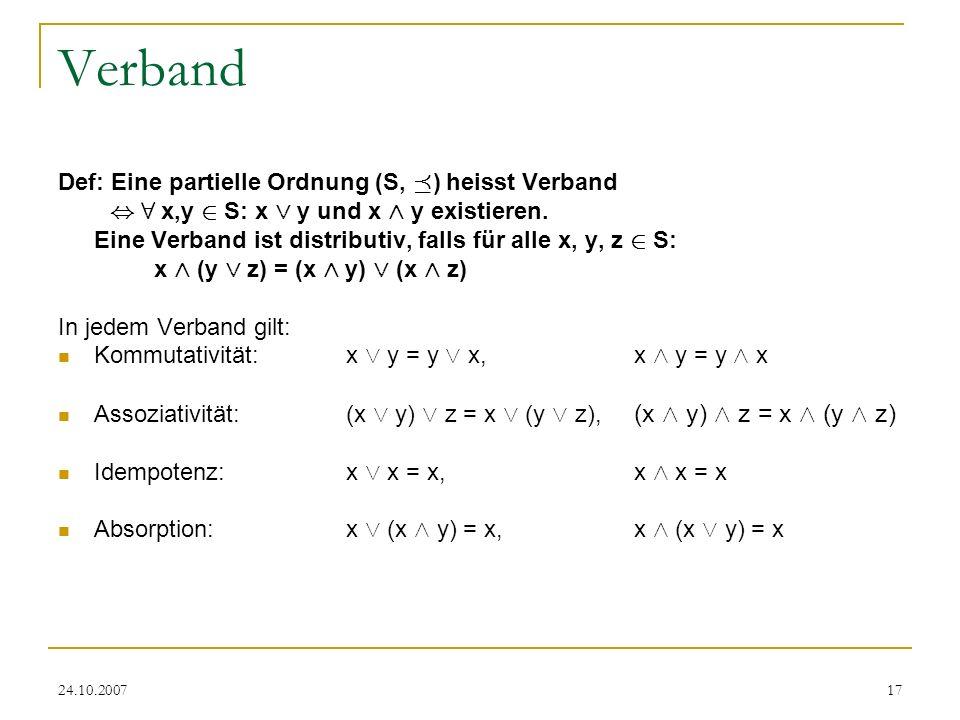 24.10.200717 Verband Def: Eine partielle Ordnung (S, ¹ ) heisst Verband, 8 x,y 2 S: x Ç y und x Æ y existieren. Eine Verband ist distributiv, falls fü