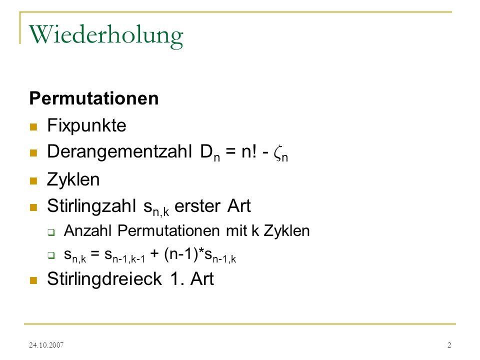 24.10.20072 Wiederholung Permutationen Fixpunkte Derangementzahl D n = n! - ³ n Zyklen Stirlingzahl s n,k erster Art Anzahl Permutationen mit k Zyklen