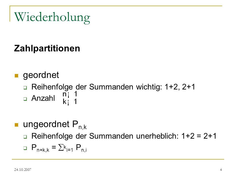 24.10.20074 Wiederholung Zahlpartitionen geordnet Reihenfolge der Summanden wichtig: 1+2, 2+1 Anzahl ungeordnet P n,k Reihenfolge der Summanden unerhe