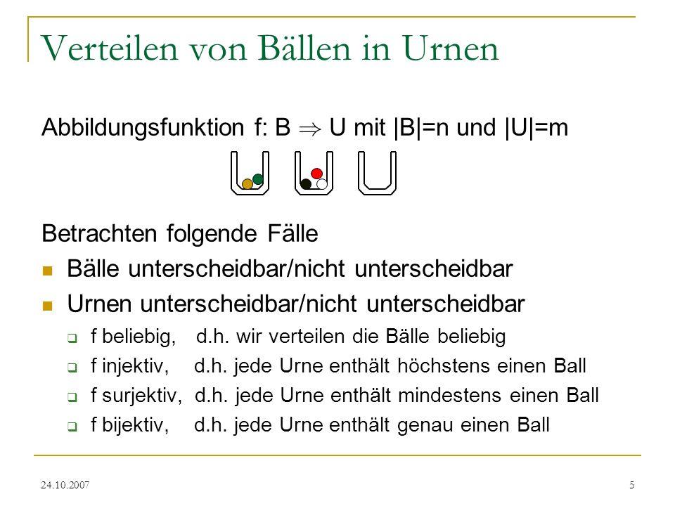 24.10.20075 Verteilen von Bällen in Urnen Abbildungsfunktion f: B ) U mit |B|=n und |U|=m Betrachten folgende Fälle Bälle unterscheidbar/nicht untersc