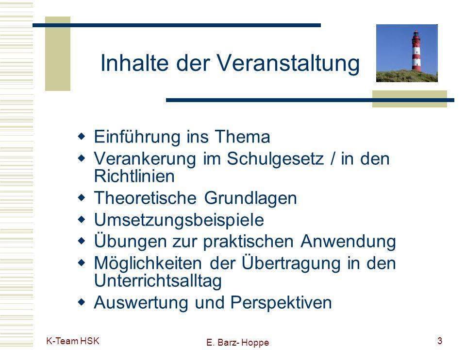 K-Team HSK E. Barz- Hoppe 3 Inhalte der Veranstaltung Einführung ins Thema Verankerung im Schulgesetz / in den Richtlinien Theoretische Grundlagen Ums