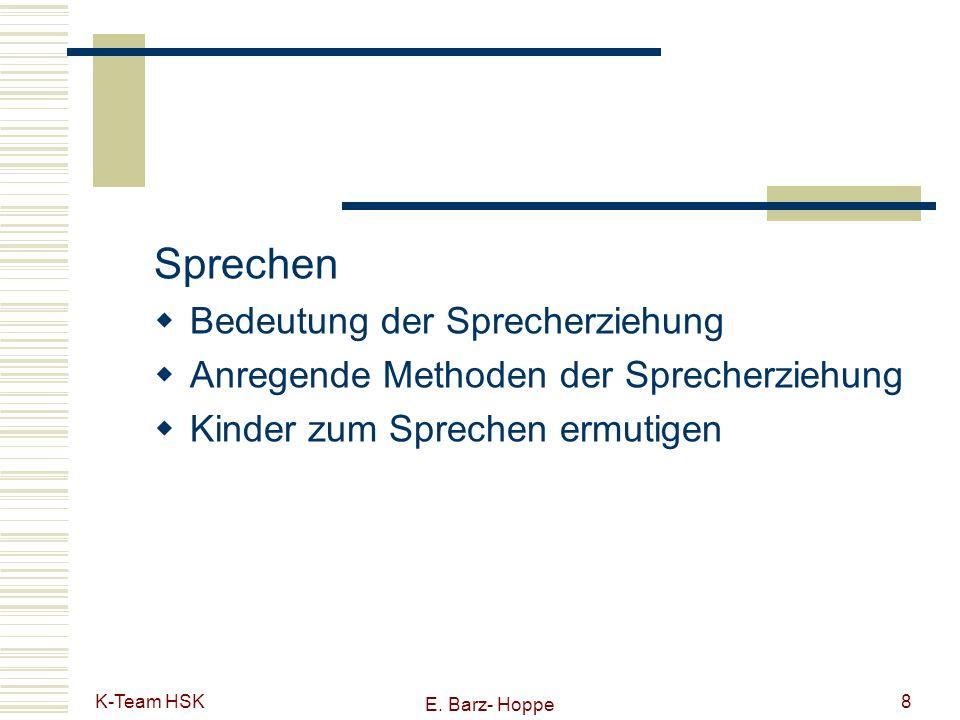 K-Team HSK E. Barz- Hoppe 8 Sprechen Bedeutung der Sprecherziehung Anregende Methoden der Sprecherziehung Kinder zum Sprechen ermutigen