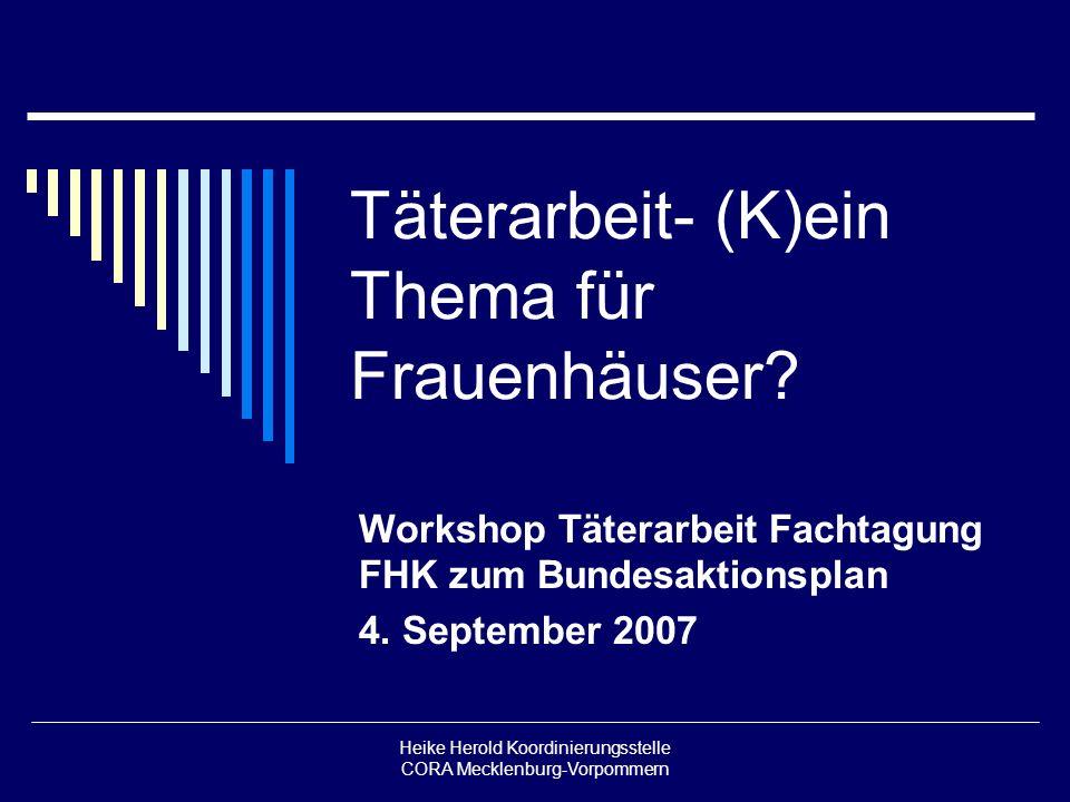 Heike Herold Koordinierungsstelle CORA Mecklenburg-Vorpommern Täterarbeit- (K)ein Thema für Frauenhäuser? Workshop Täterarbeit Fachtagung FHK zum Bund