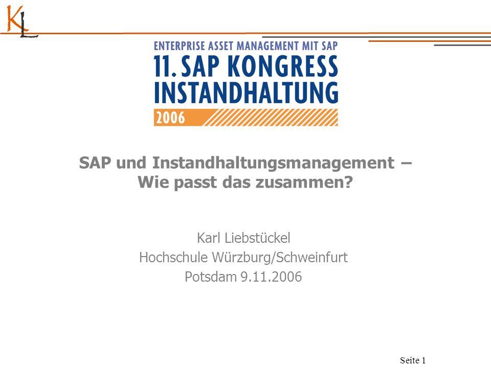 K L Seite 1 SAP und Instandhaltungsmanagement – Wie passt das zusammen? Karl Liebstückel Hochschule Würzburg/Schweinfurt Potsdam 9.11.2006