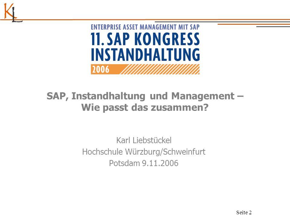 K L Seite 2 SAP, Instandhaltung und Management – Wie passt das zusammen? Karl Liebstückel Hochschule Würzburg/Schweinfurt Potsdam 9.11.2006