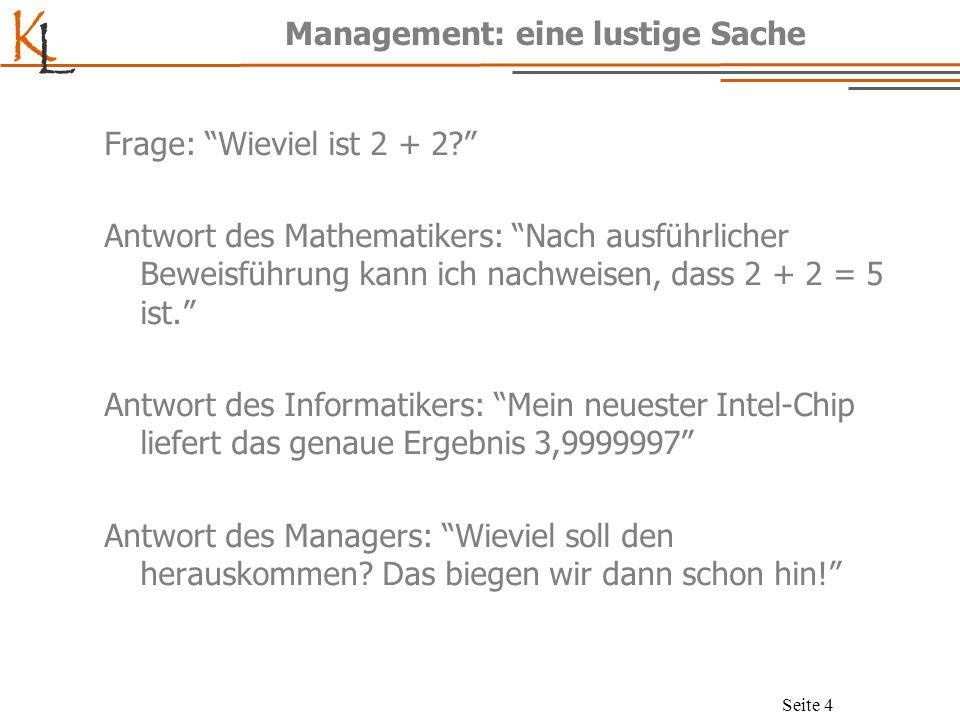 K L Seite 4 Management: eine lustige Sache Frage: Wieviel ist 2 + 2? Antwort des Mathematikers: Nach ausführlicher Beweisführung kann ich nachweisen,