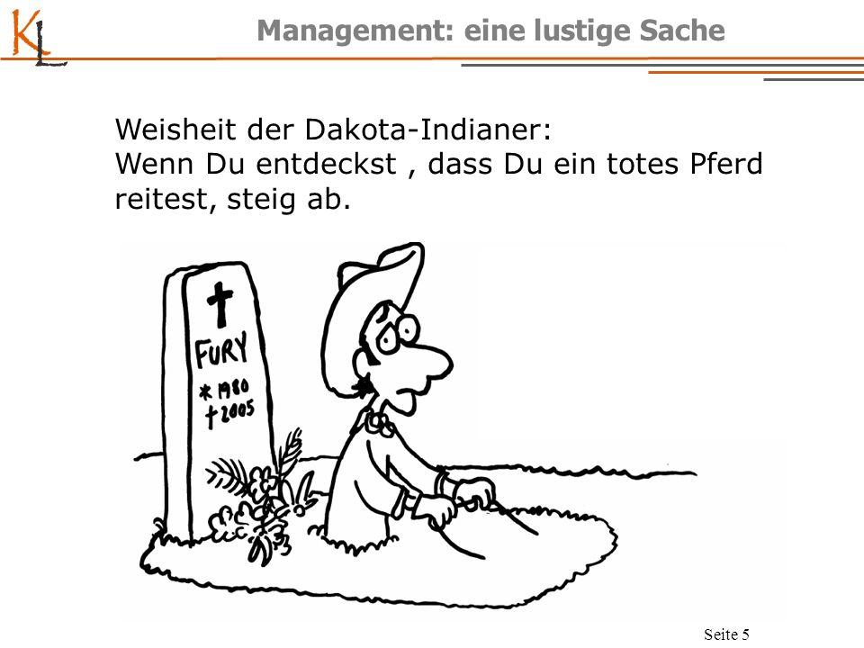 K L Seite 5 Management: eine lustige Sache Weisheit der Dakota-Indianer: Wenn Du entdeckst, dass Du ein totes Pferd reitest, steig ab.