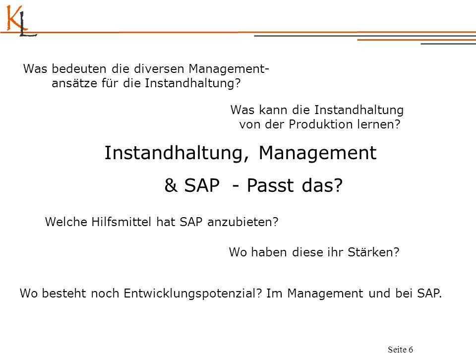 K L Seite 6 Instandhaltung, Management Was bedeuten die diversen Management- ansätze für die Instandhaltung? Welche Hilfsmittel hat SAP anzubieten? Wo