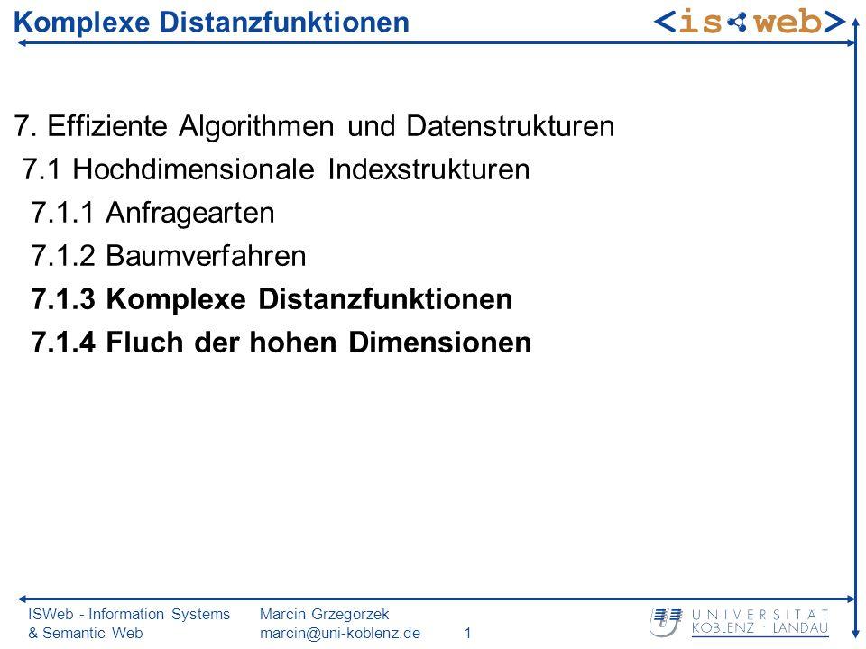 ISWeb - Information Systems & Semantic Web Marcin Grzegorzek marcin@uni-koblenz.de2 Substitution komplexer Distanzfunktionen bisherige Baumverfahren und Algorithmen basieren hauptsächlich auf euklidischer Distanz hier Diskussion der Verfahren für komplexe Distanzfunktionen: keine euklidische Distanzfunktion aufwändig zu berechnen (siehe etwa quadratische Distanzfunktionen) Grundidee: Substitution der komplexen Distanzfunktion (meist euklidische Distanzfunktion) Anwendung der einfachen Distanzfunktion als Filter Problem: unterschiedliche Distanzwerte erzeugen Verfälschungen nach Filtern ist Kontrolle mit richtiger Distanzfunktion erforderlich