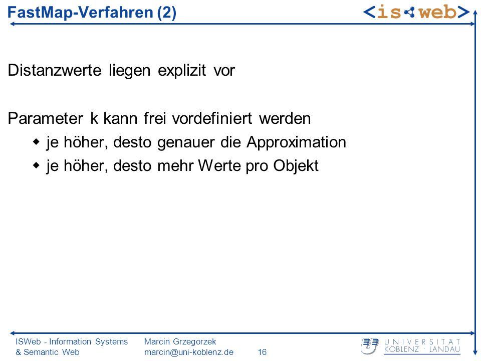 ISWeb - Information Systems & Semantic Web Marcin Grzegorzek marcin@uni-koblenz.de16 Distanzwerte liegen explizit vor Parameter k kann frei vordefiniert werden je höher, desto genauer die Approximation je höher, desto mehr Werte pro Objekt FastMap-Verfahren (2)