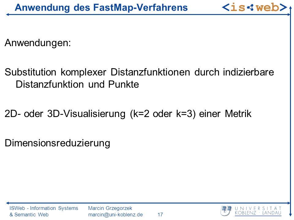 ISWeb - Information Systems & Semantic Web Marcin Grzegorzek marcin@uni-koblenz.de17 Anwendung des FastMap-Verfahrens Anwendungen: Substitution komplexer Distanzfunktionen durch indizierbare Distanzfunktion und Punkte 2D- oder 3D-Visualisierung (k=2 oder k=3) einer Metrik Dimensionsreduzierung