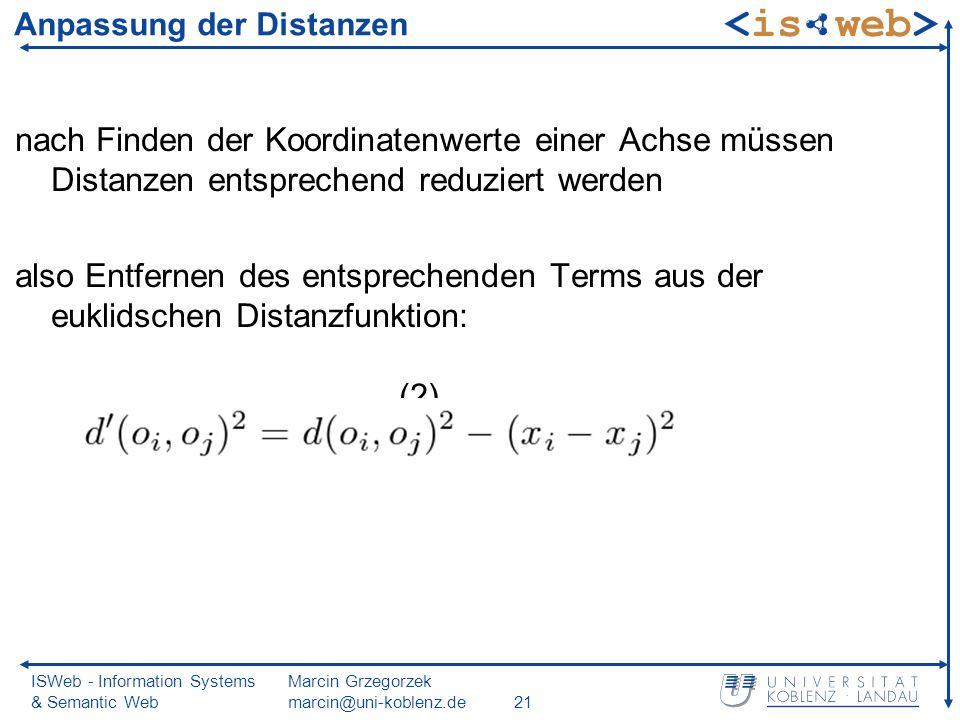 ISWeb - Information Systems & Semantic Web Marcin Grzegorzek marcin@uni-koblenz.de21 Anpassung der Distanzen nach Finden der Koordinatenwerte einer Achse müssen Distanzen entsprechend reduziert werden also Entfernen des entsprechenden Terms aus der euklidschen Distanzfunktion: (2)