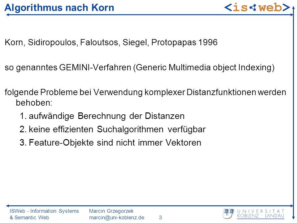 ISWeb - Information Systems & Semantic Web Marcin Grzegorzek marcin@uni-koblenz.de3 Algorithmus nach Korn Korn, Sidiropoulos, Faloutsos, Siegel, Protopapas 1996 so genanntes GEMINI-Verfahren (Generic Multimedia object Indexing) folgende Probleme bei Verwendung komplexer Distanzfunktionen werden behoben: 1.aufwändige Berechnung der Distanzen 2.keine effizienten Suchalgorithmen verfügbar 3.Feature-Objekte sind nicht immer Vektoren
