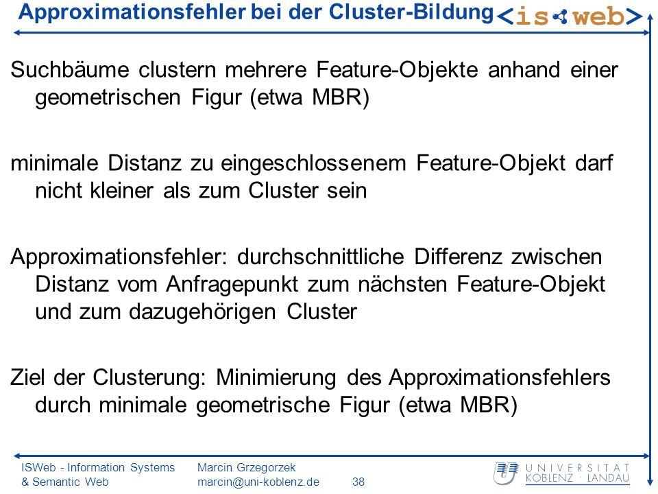 ISWeb - Information Systems & Semantic Web Marcin Grzegorzek marcin@uni-koblenz.de38 Approximationsfehler bei der Cluster-Bildung Suchbäume clustern mehrere Feature-Objekte anhand einer geometrischen Figur (etwa MBR) minimale Distanz zu eingeschlossenem Feature-Objekt darf nicht kleiner als zum Cluster sein Approximationsfehler: durchschnittliche Differenz zwischen Distanz vom Anfragepunkt zum nächsten Feature-Objekt und zum dazugehörigen Cluster Ziel der Clusterung: Minimierung des Approximationsfehlers durch minimale geometrische Figur (etwa MBR)