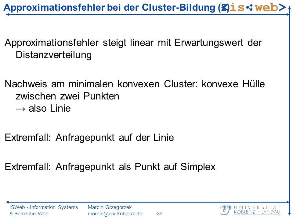 ISWeb - Information Systems & Semantic Web Marcin Grzegorzek marcin@uni-koblenz.de39 Approximationsfehler steigt linear mit Erwartungswert der Distanzverteilung Nachweis am minimalen konvexen Cluster: konvexe Hülle zwischen zwei Punkten also Linie Extremfall: Anfragepunkt auf der Linie Extremfall: Anfragepunkt als Punkt auf Simplex Approximationsfehler bei der Cluster-Bildung (2)