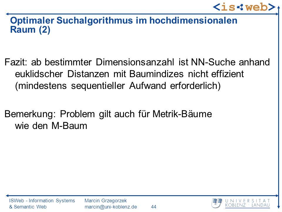 ISWeb - Information Systems & Semantic Web Marcin Grzegorzek marcin@uni-koblenz.de44 Fazit: ab bestimmter Dimensionsanzahl ist NN-Suche anhand euklidscher Distanzen mit Baumindizes nicht effizient (mindestens sequentieller Aufwand erforderlich) Bemerkung: Problem gilt auch für Metrik-Bäume wie den M-Baum Optimaler Suchalgorithmus im hochdimensionalen Raum (2)