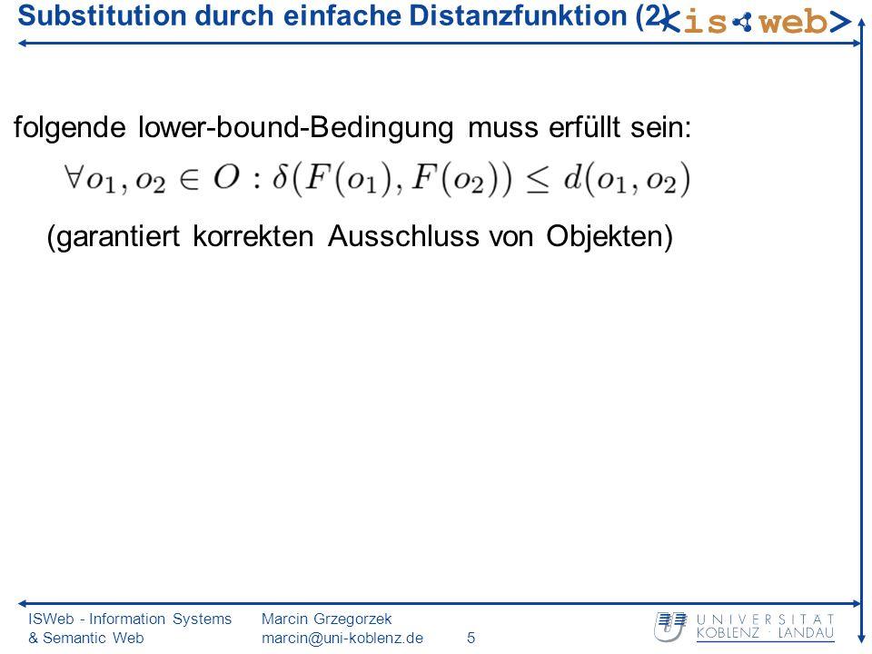 ISWeb - Information Systems & Semantic Web Marcin Grzegorzek marcin@uni-koblenz.de5 folgende lower-bound-Bedingung muss erfüllt sein: (garantiert korrekten Ausschluss von Objekten) Substitution durch einfache Distanzfunktion (2)