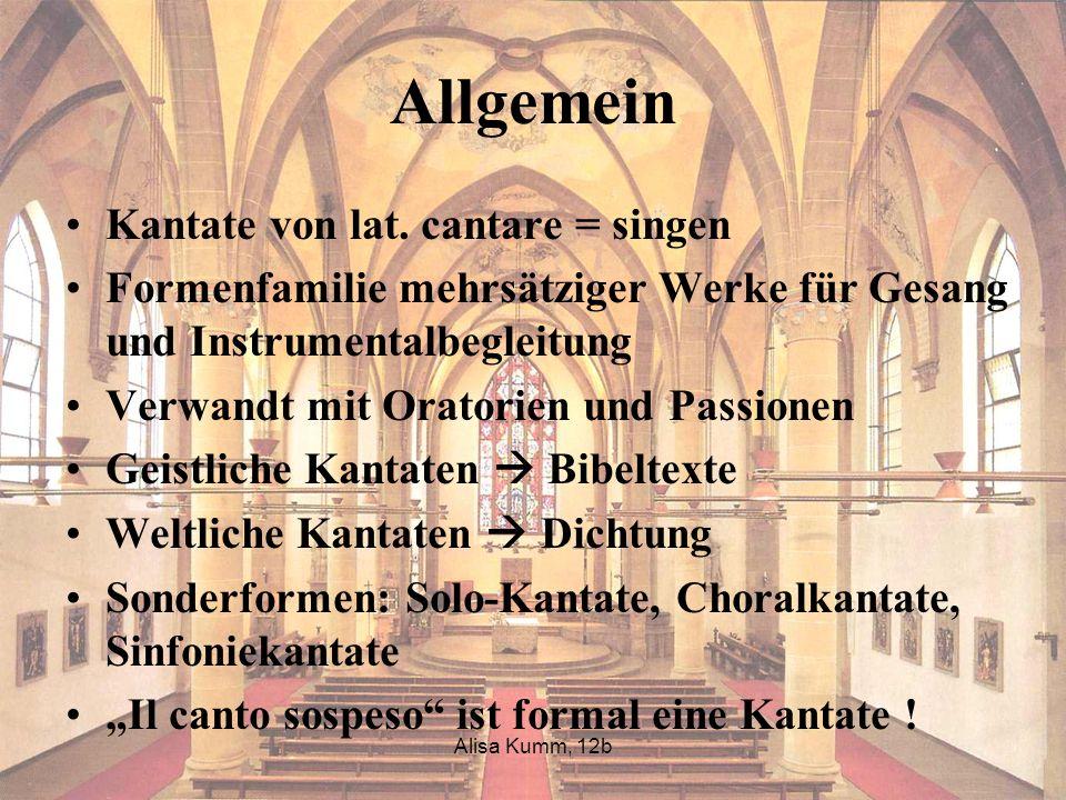Alisa Kumm, 12b Allgemein Kantate von lat. cantare = singen Formenfamilie mehrsätziger Werke für Gesang und Instrumentalbegleitung Verwandt mit Orator