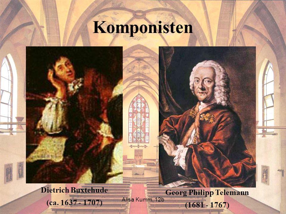 Alisa Kumm, 12b Komponisten Dietrich Buxtehude (ca. 1637 - 1707) Georg Philipp Telemann (1681 - 1767)