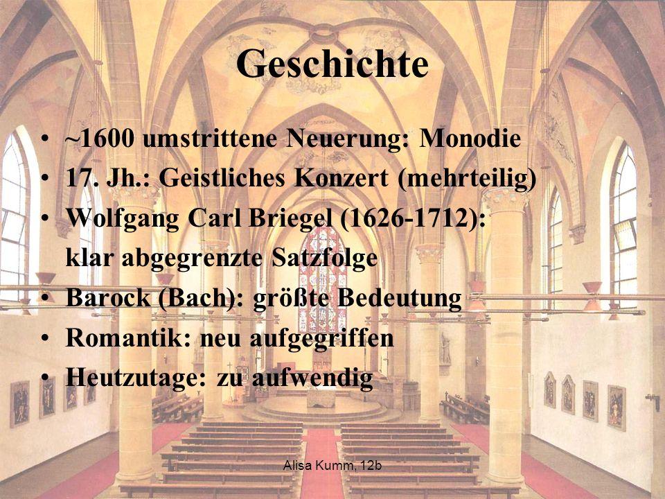 Alisa Kumm, 12b Geschichte ~1600 umstrittene Neuerung: Monodie 17. Jh.: Geistliches Konzert (mehrteilig) Wolfgang Carl Briegel (1626-1712): klar abgeg