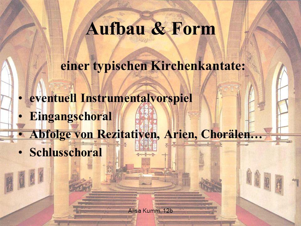 Alisa Kumm, 12b Aufbau & Form einer typischen Kirchenkantate: eventuell Instrumentalvorspiel Eingangschoral Abfolge von Rezitativen, Arien, Chorälen…