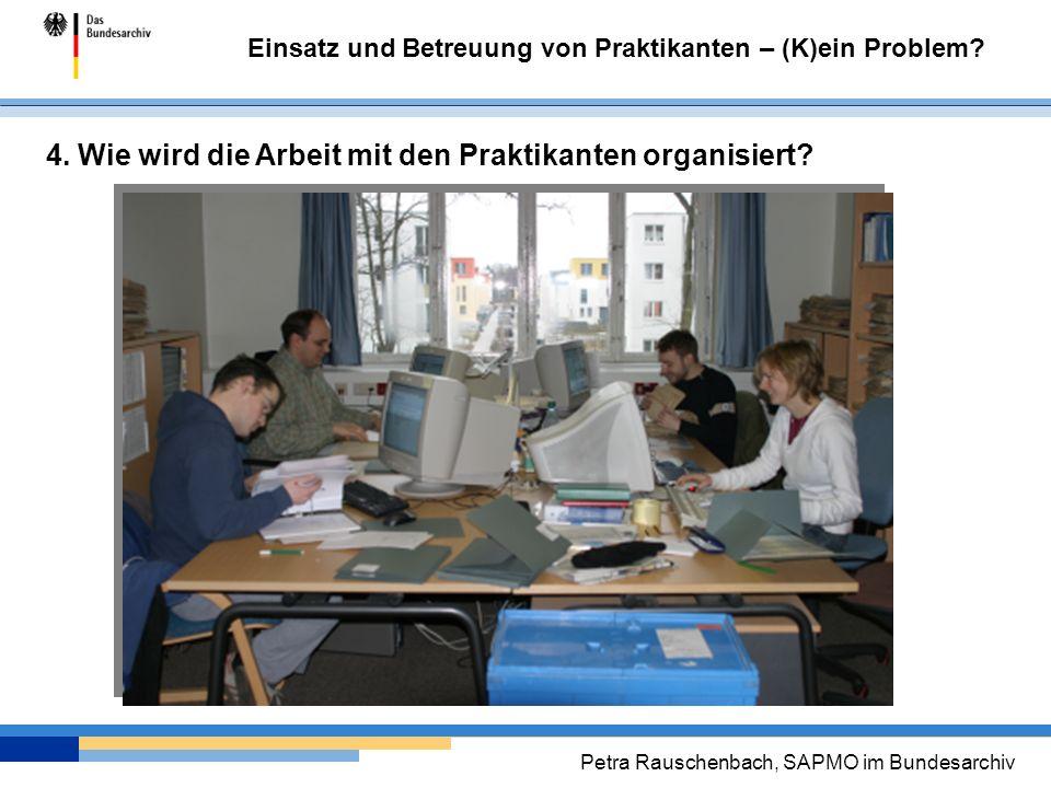 Einsatz und Betreuung von Praktikanten – (K)ein Problem? Petra Rauschenbach, SAPMO im Bundesarchiv 4. Wie wird die Arbeit mit den Praktikanten organis