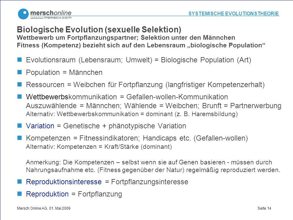 SYSTEMISCHE EVOLUTIONSTHEORIE Mersch Online AG, 01. Mai 2009 Seite 14 Biologische Evolution (sexuelle Selektion) Wettbewerb um Fortpflanzungspartner;