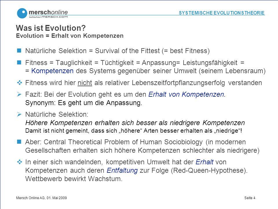 SYSTEMISCHE EVOLUTIONSTHEORIE Mersch Online AG, 01. Mai 2009 Seite 4 Was ist Evolution? Evolution = Erhalt von Kompetenzen Natürliche Selektion = Surv