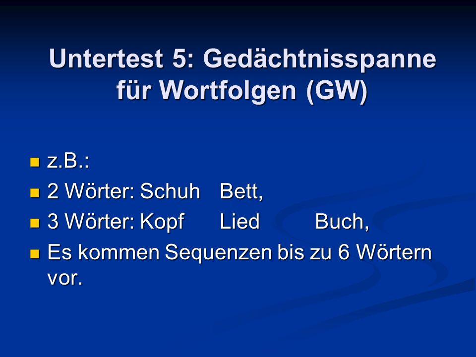 Untertest 5: Gedächtnisspanne für Wortfolgen (GW) z.B.: z.B.: 2 Wörter: SchuhBett, 2 Wörter: SchuhBett, 3 Wörter: KopfLiedBuch, 3 Wörter: KopfLiedBuch