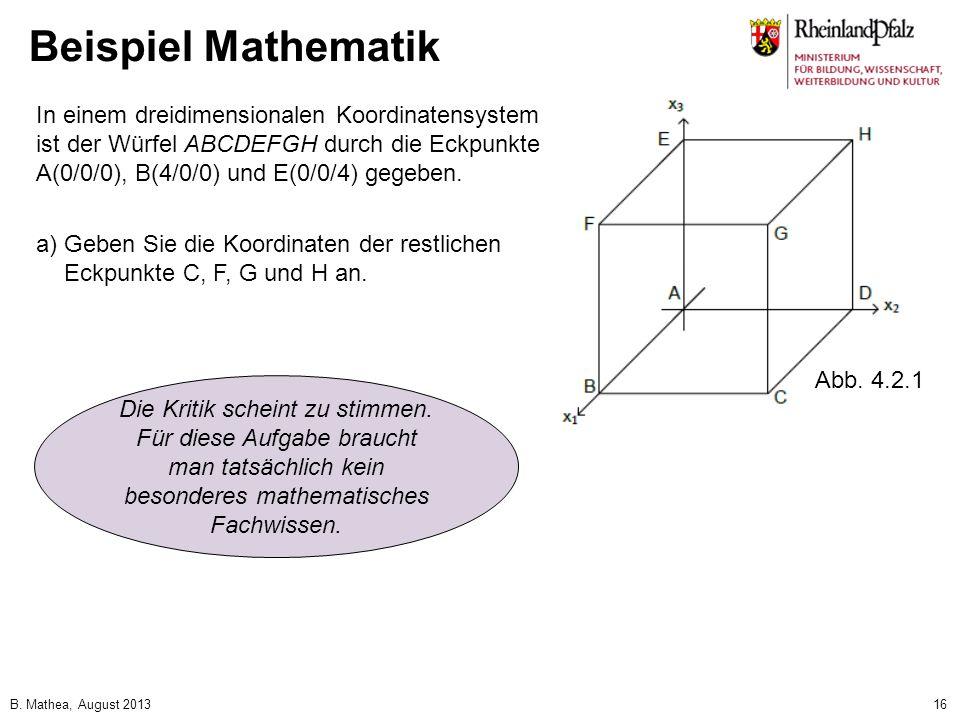 B. Mathea, August 201316 Beispiel Mathematik In einem dreidimensionalen Koordinatensystem ist der Würfel ABCDEFGH durch die Eckpunkte A(0/0/0), B(4/0/